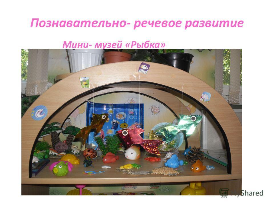 Познавательно- речевое развитие Мини- музей «Рыбка»