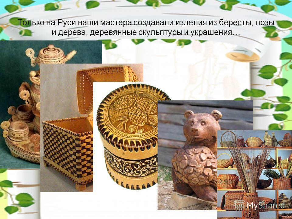 Только на Руси наши мастера создавали изделия из бересты, лозы и дерева, деревянные скульптуры и украшения…