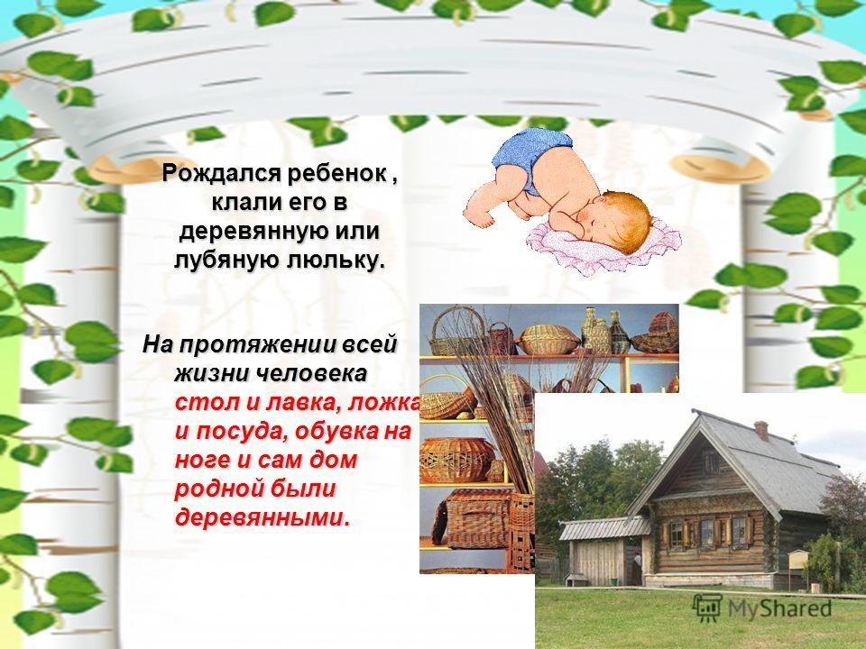 Рождался ребенок, клали его в деревянную или лубяную люльку. На протяжении всей жизни человека стол и лавка, ложка и посуда, обувка на ноге и сам дом родной были деревянными.