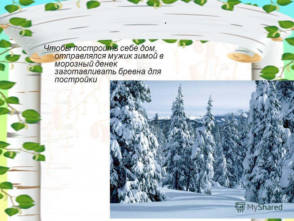 . Чтобы построить себе дом, отправлялся мужик зимой в морозный денек заготавливать бревна для постройки