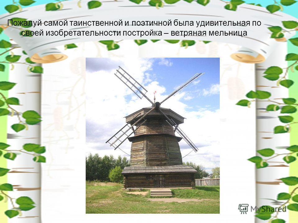 Пожалуй самой таинственной и поэтичной была удивительная по своей изобретательности постройка – ветряная мельница