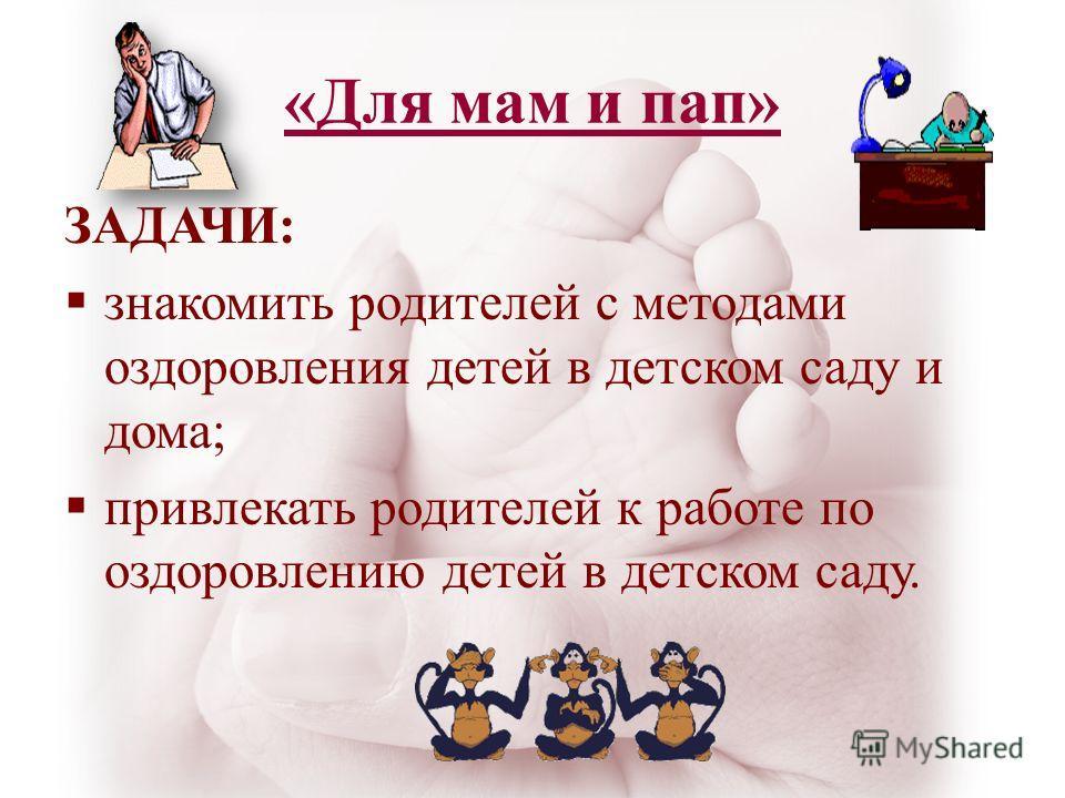 «Для мам и пап» ЗАДАЧИ: знакомить родителей с методами оздоровления детей в детском саду и дома; привлекать родителей к работе по оздоровлению детей в детском саду.