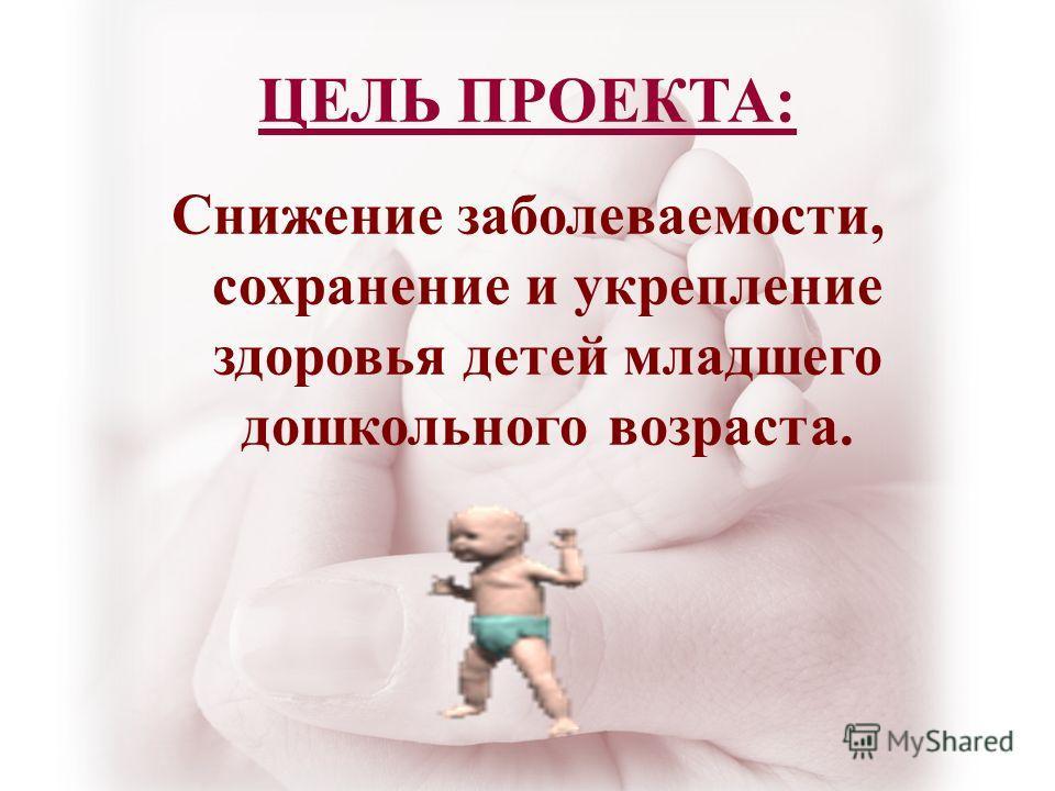 ЦЕЛЬ ПРОЕКТА: Снижение заболеваемости, сохранение и укрепление здоровья детей младшего дошкольного возраста.