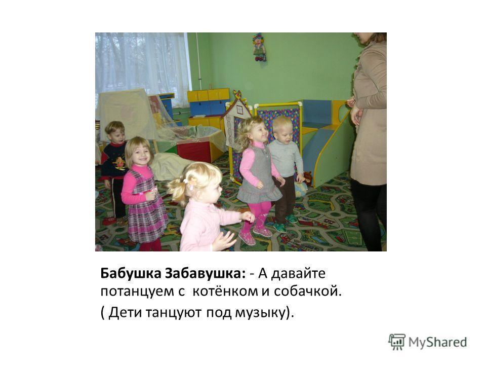Бабушка Забавушка: - А давайте потанцуем с котёнком и собачкой. ( Дети танцуют под музыку).