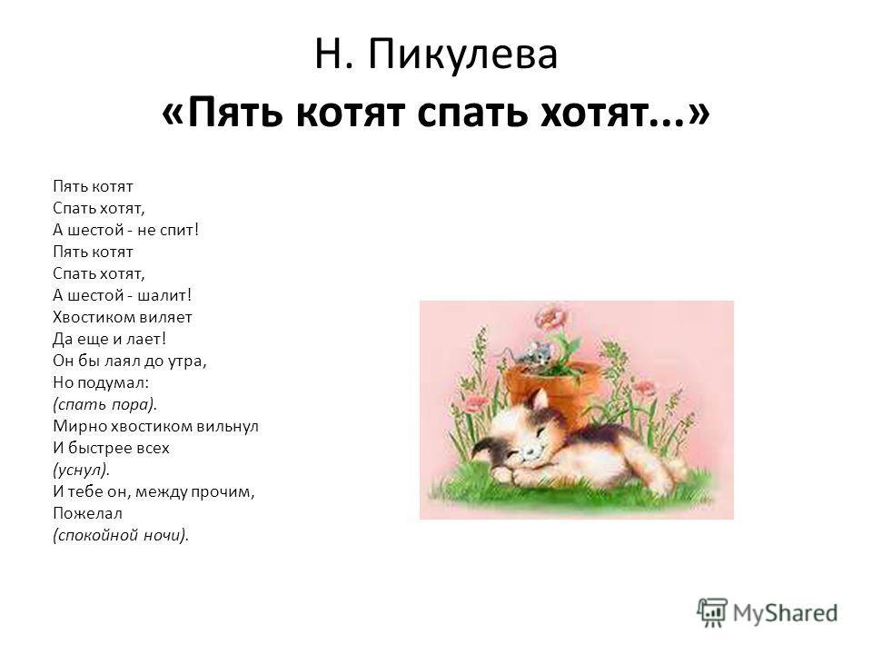 Н. Пикулева «Пять котят спать хотят...» Пять котят Спать хотят, А шестой - не спит! Пять котят Спать хотят, А шестой - шалит! Хвостиком виляет Да еще и лает! Он бы лаял до утра, Но подумал: (спать пора). Мирно хвостиком вильнул И быстрее всех (уснул)