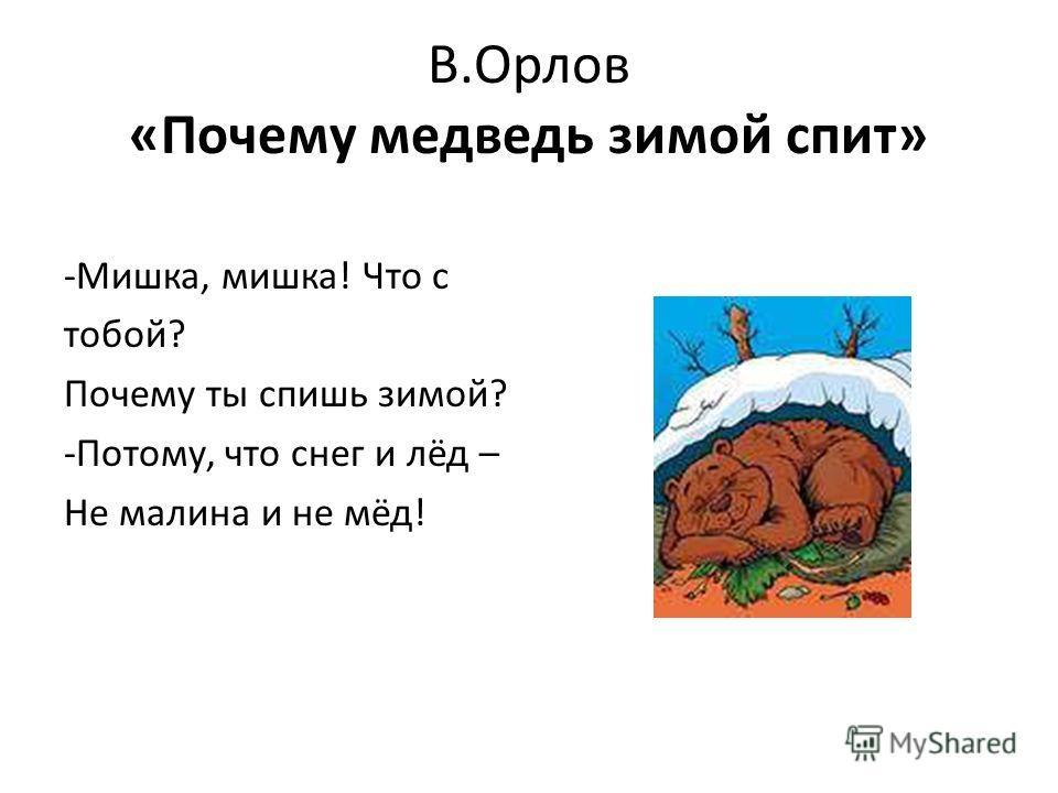 В.Орлов «Почему медведь зимой спит» -Мишка, мишка! Что с тобой? Почему ты спишь зимой? -Потому, что снег и лёд – Не малина и не мёд!