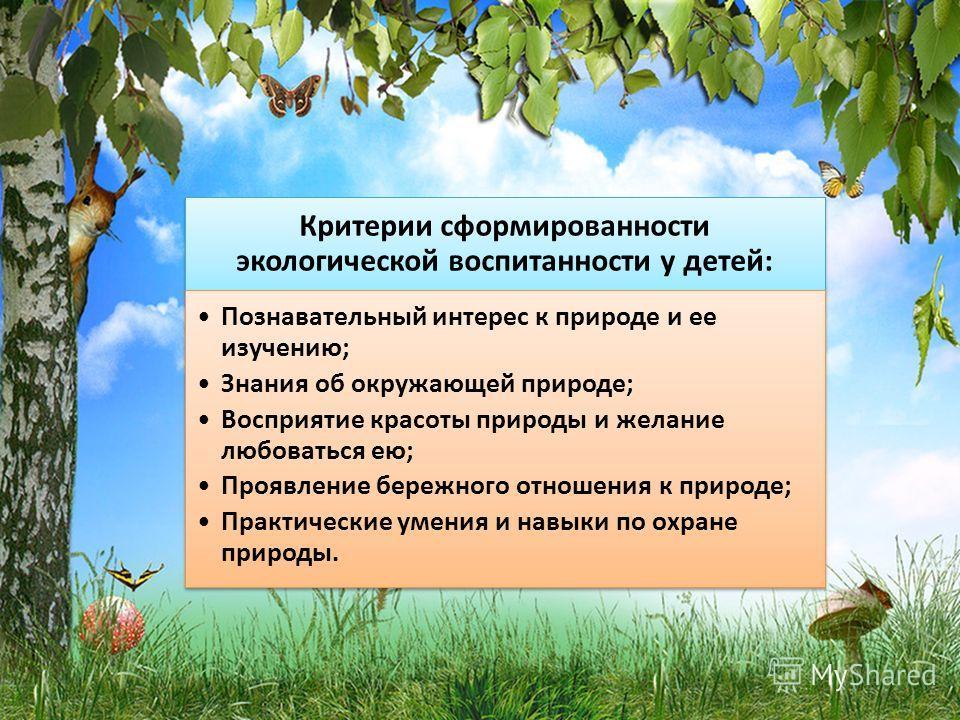 Критерии сформированности экологической воспитанности у детей: Познавательный интерес к природе и ее изучению; Знания об окружающей природе; Восприятие красоты природы и желание любоваться ею; Проявление бережного отношения к природе; Практические ум