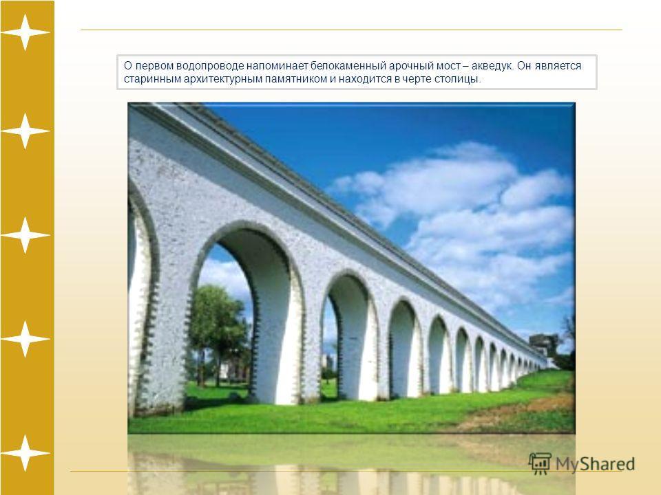 О первом водопроводе напоминает белокаменный арочный мост – акведук. Он является старинным архитектурным памятником и находится в черте столицы.