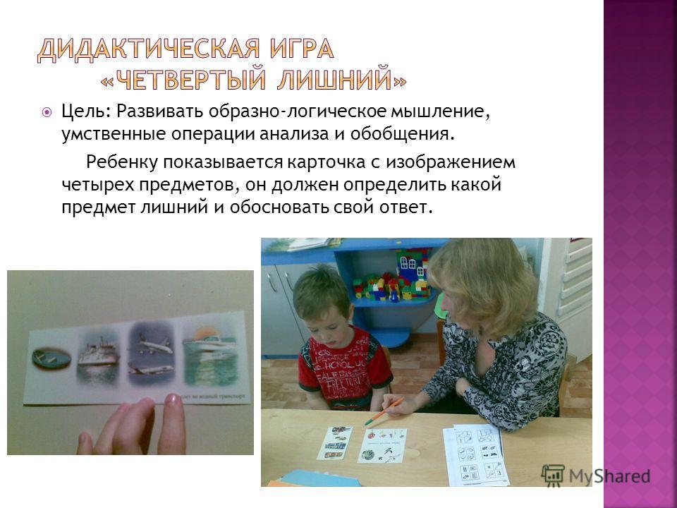 Цель: Развивать образно-логическое мышление, умственные операции анализа и обобщения. Ребенку показывается карточка с изображением четырех предметов, он должен определить какой предмет лишний и обосновать свой ответ.
