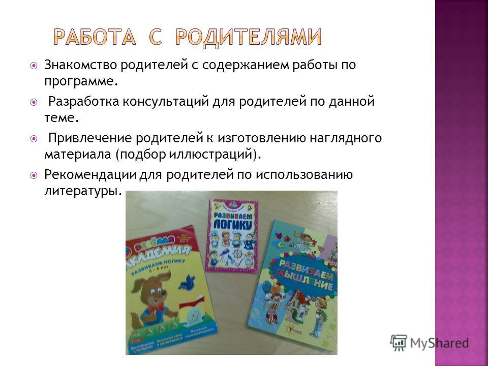 Знакомство родителей с содержанием работы по программе. Разработка консультаций для родителей по данной теме. Привлечение родителей к изготовлению наглядного материала (подбор иллюстраций). Рекомендации для родителей по использованию литературы.