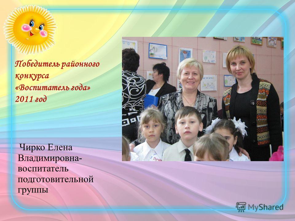 Победитель районного конкурса «Воспитатель года» 2011 год Чирко Елена Владимировна- воспитатель подготовительной группы