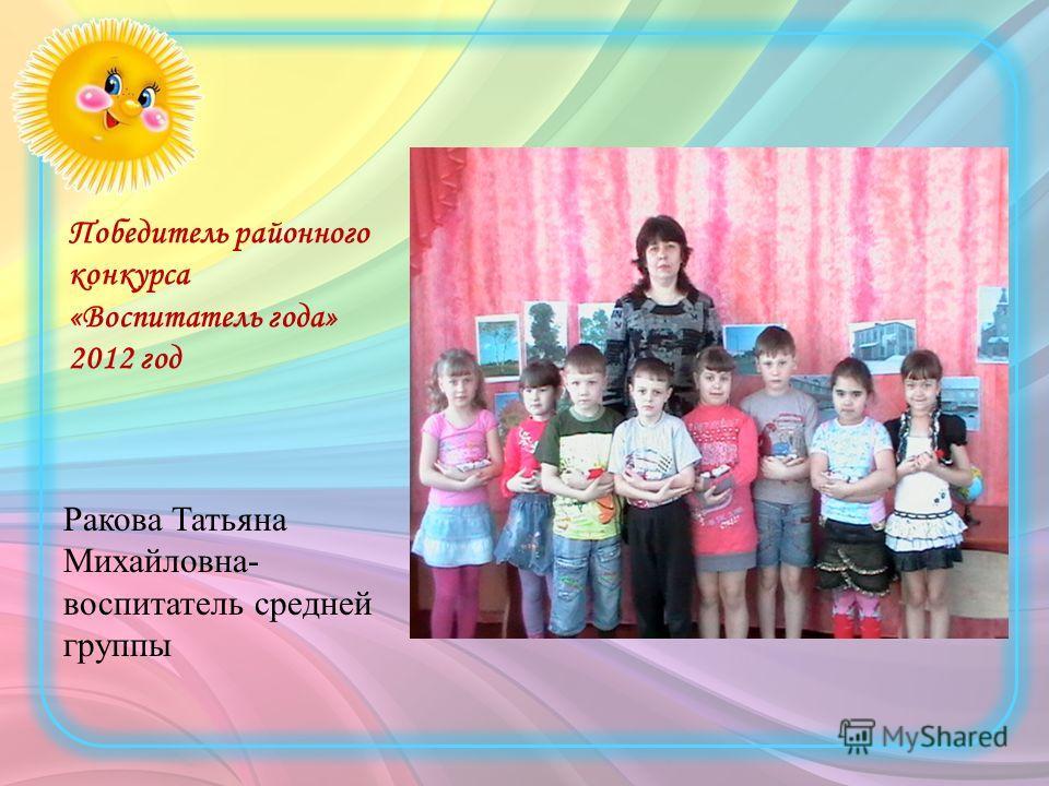 Победитель районного конкурса «Воспитатель года» 2012 год Ракова Татьяна Михайловна- воспитатель средней группы