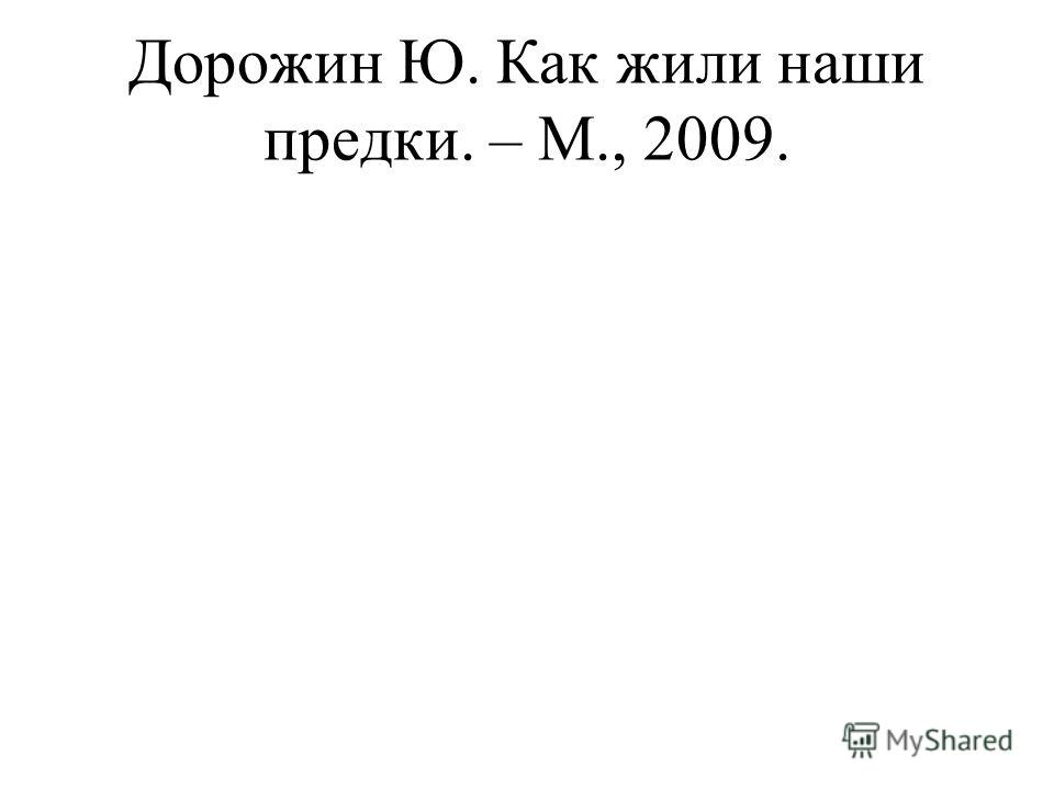 Дорожин Ю. Как жили наши предки. – М., 2009.