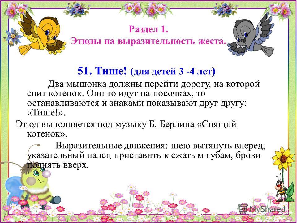 Раздел 1. Этюды на выразительность жеста. 51. Тише! (для детей 3 -4 лет ) Два мышонка должны перейти дорогу, на которой спит котенок. Они то идут на носочках, то останавливаются и знаками показывают друг другу: «Тише!». Этюд выполняется под музыку Б.