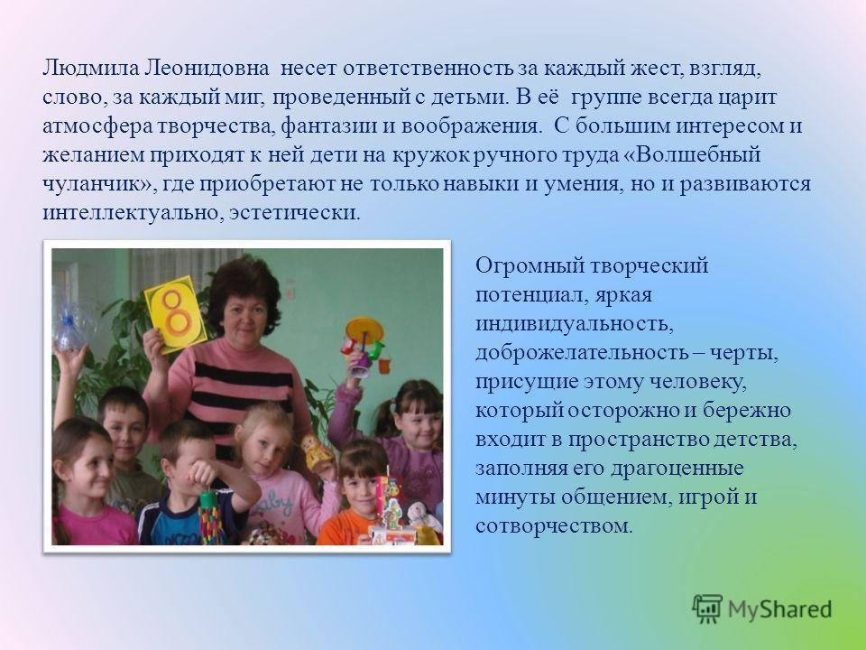 Огромный творческий потенциал, яркая индивидуальность, доброжелательность – черты, присущие этому человеку, который осторожно и бережно входит в пространство детства, заполняя его драгоценные минуты общением, игрой и сотворчеством. Людмила Леонидовна
