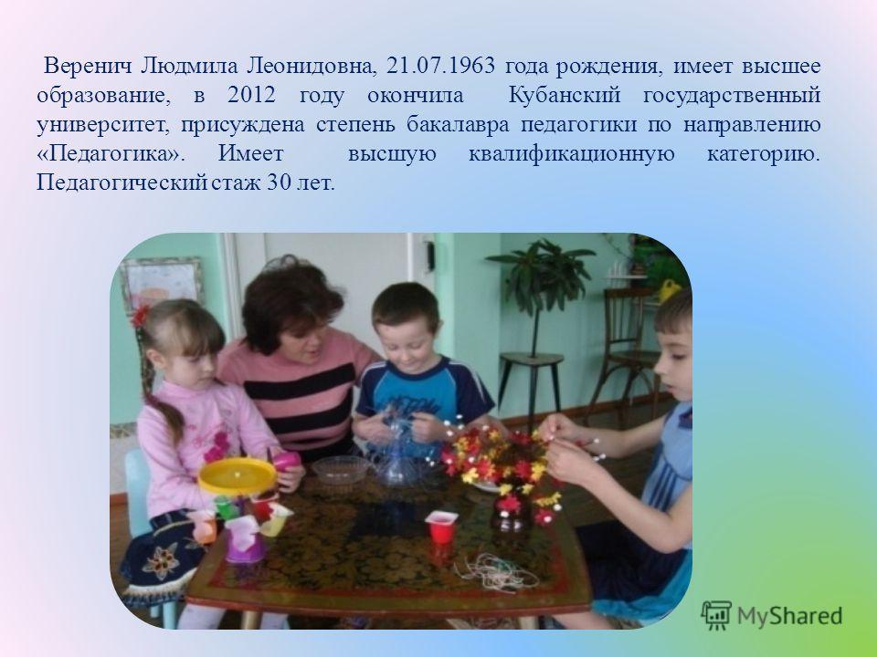 Веренич Людмила Леонидовна, 21.07.1963 года рождения, имеет высшее образование, в 2012 году окончила Кубанский государственный университет, присуждена степень бакалавра педагогики по направлению « Педагогика ». Имеет высшую квалификационную категорию