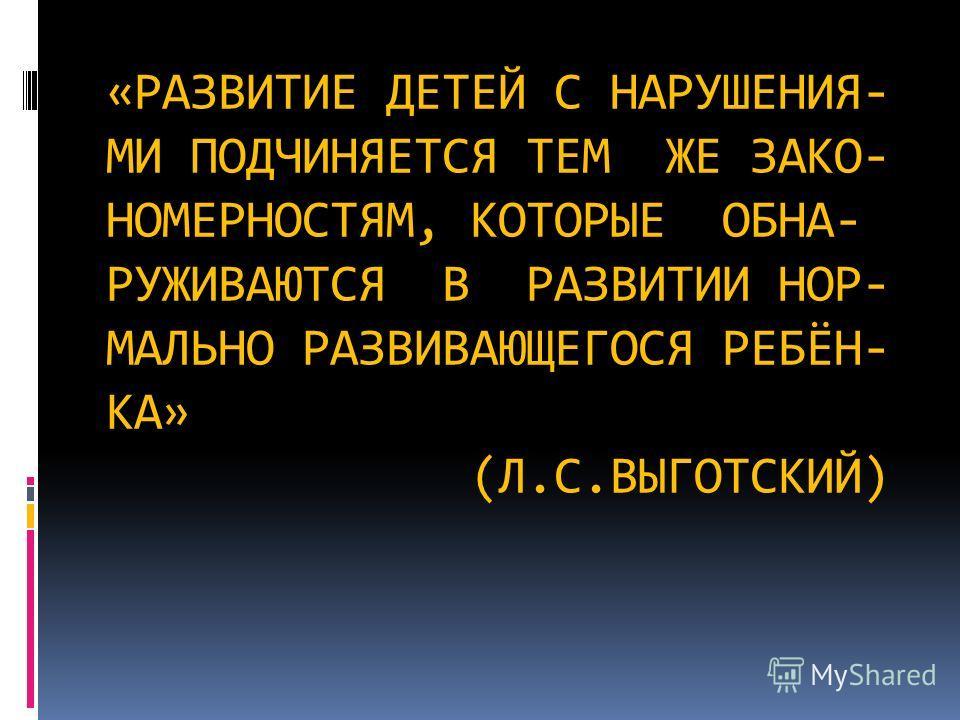 «РАЗВИТИЕ ДЕТЕЙ С НАРУШЕНИЯ- МИ ПОДЧИНЯЕТСЯ ТЕМ ЖЕ ЗАКО- НОМЕРНОСТЯМ, КОТОРЫЕ ОБНА- РУЖИВАЮТСЯ В РАЗВИТИИ НОР- МАЛЬНО РАЗВИВАЮЩЕГОСЯ РЕБЁН- КА» (Л.С.ВЫГОТСКИЙ)