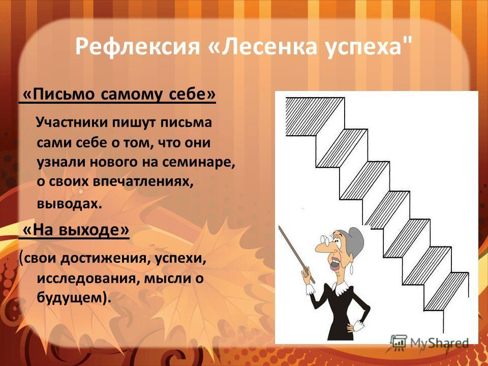 Рефлексия «Лесенка успеха «Письмо самому себе» Участники пишут письма сами себе о том, что они узнали нового на семинаре, о своих впечатлениях, выводах. «На выходе» ( свои достижения, успехи, исследования, мысли о будущем).