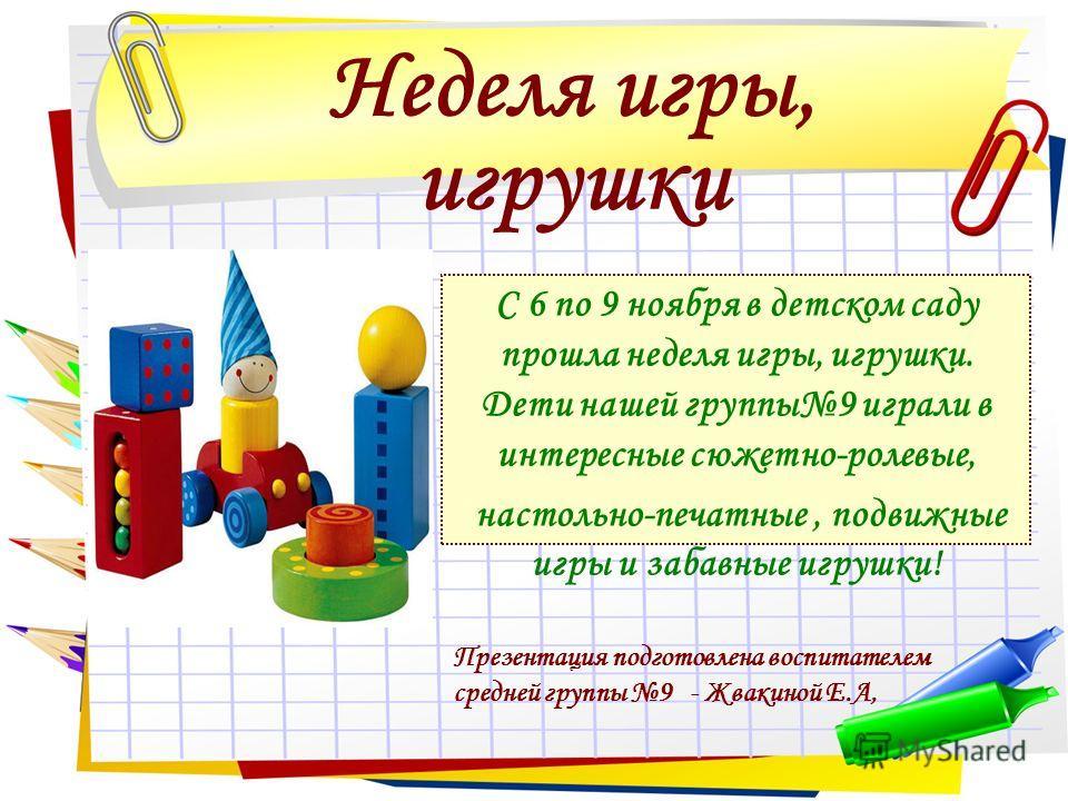 Неделя игры, игрушки С 6 по 9 ноября в детском саду прошла неделя игры, игрушки. Дети нашей группы9 играли в интересные сюжетно-ролевые, настольно-печатные, подвижные игры и забавные игрушки! Презентация подготовлена воспитателем средней группы 9 - Ж