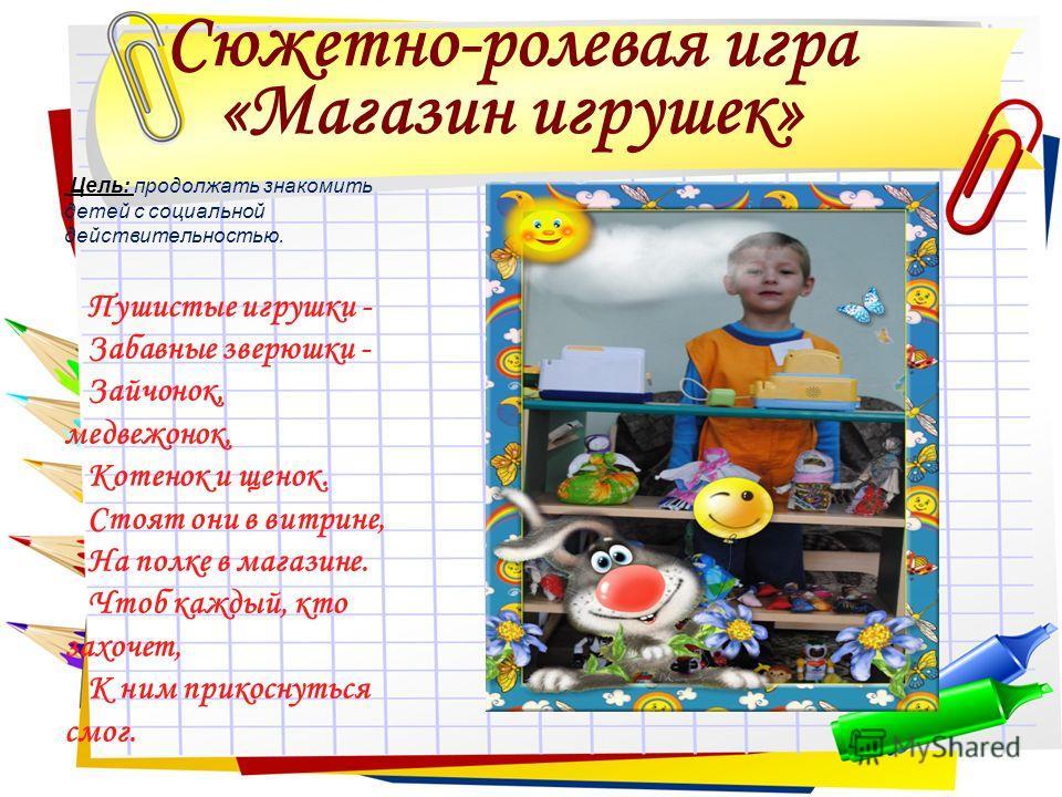 Сюжетно-ролевая игра «Магазин игрушек» Цель: продолжать знакомить детей с социальной действительностью. Пушистые игрушки - Забавные зверюшки - Зайчонок, медвежонок, Котенок и щенок. Стоят они в витрине, На полке в магазине. Чтоб каждый, кто захочет,