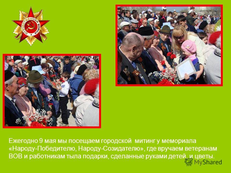 Ежегодно 9 мая мы посещаем городской митинг у мемориала «Народу-Победителю, Народу-Созидателю», где вручаем ветеранам ВОВ и работникам тыла подарки, сделанные руками детей, и цветы.