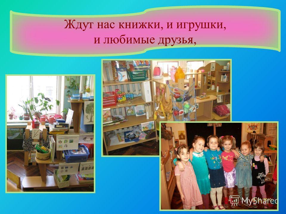 Ждут нас книжки, и игрушки, и любимые друзья,