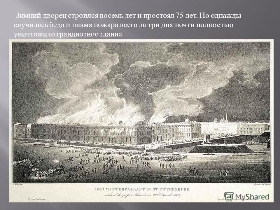 Зимний дворец строился восемь лет и простоял 75 лет. Но однажды случилась беда и пламя пожара всего за три дня почти полностью уничтожило грандиозное здание.