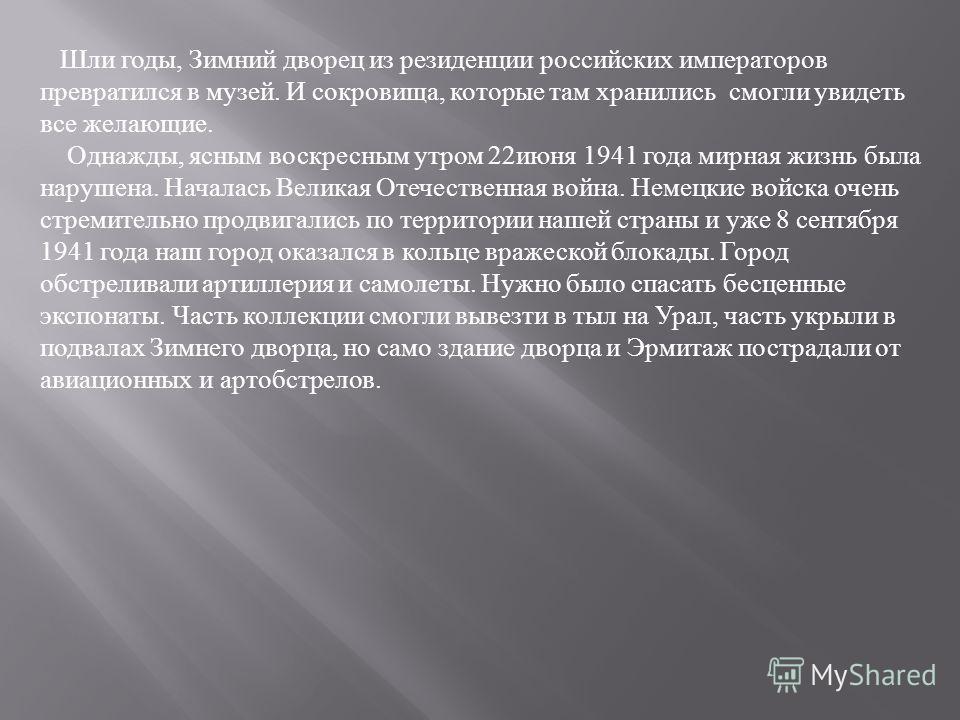 Шли годы, Зимний дворец из резиденции российских императоров превратился в музей. И сокровища, которые там хранились смогли увидеть все желающие. Однажды, ясным воскресным утром 22июня 1941 года мирная жизнь была нарушена. Началась Великая Отечествен
