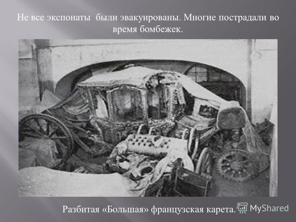 Не все экспонаты были эвакуированы. Многие пострадали во время бомбежек. Разбитая «Большая» французская карета.