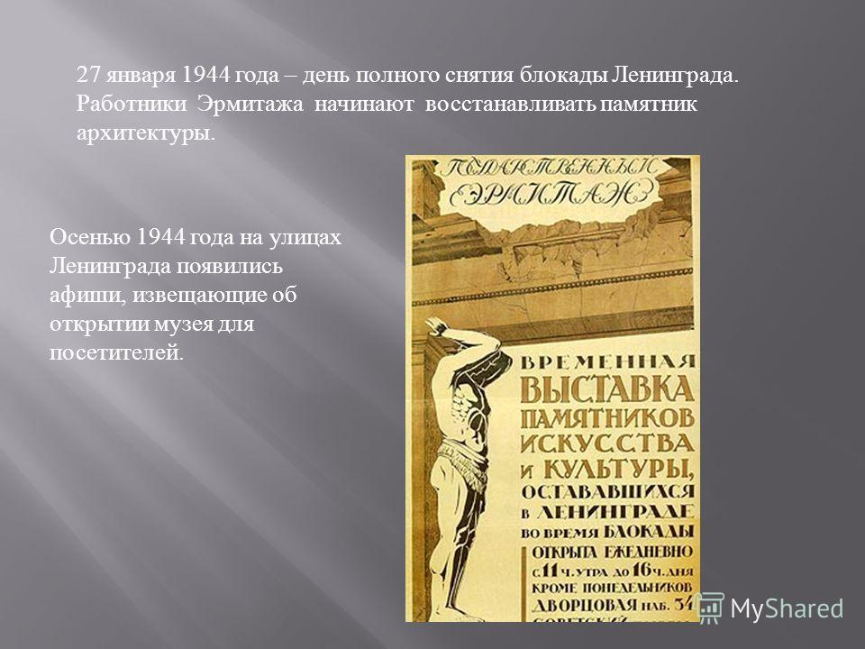 27 января 1944 года – день полного снятия блокады Ленинграда. Работники Эрмитажа начинают восстанавливать памятник архитектуры. Осенью 1944 года на улицах Ленинграда появились афиши, извещающие об открытии музея для посетителей.