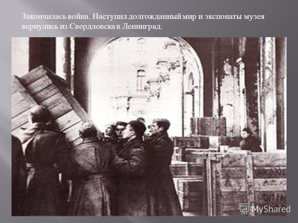 Закончилась война. Наступил долгожданный мир и экспонаты музея вернулись из Свердловска в Ленинград.
