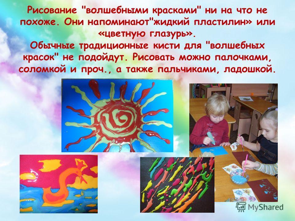 Рисование волшебными красками ни на что не похоже. Они напоминаютжидкий пластилин» или «цветную глазурь». Обычные традиционные кисти для волшебных красок не подойдут. Рисовать можно палочками, соломкой и проч., а также пальчиками, ладошкой.