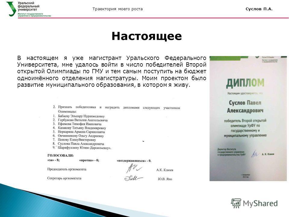 Траектория моего роста Суслов П.А. В настоящем я уже магистрант Уральского Федерального Университета, мне удалось войти в число победителей Второй открытой Олимпиады по ГМУ и тем самым поступить на бюджет одноимённого отделения магистратуры. Моим про