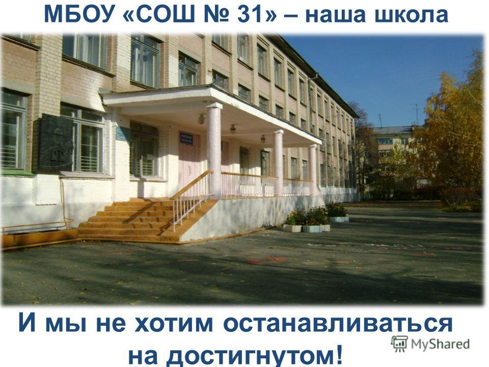 МБОУ «СОШ 31» – наша школа И мы не хотим останавливаться на достигнутом!