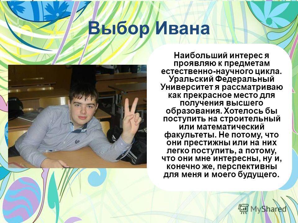Выбор Ивана Наибольший интерес я проявляю к предметам естественно-научного цикла. Уральский Федеральный Университет я рассматриваю как прекрасное место для получения высшего образования. Хотелось бы поступить на строительный или математический факуль