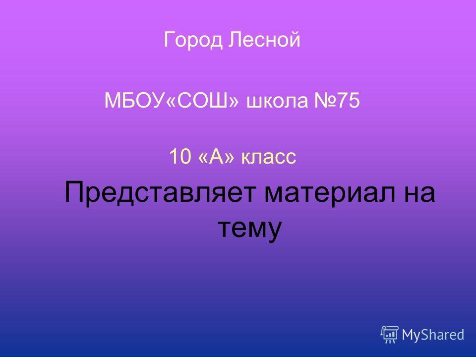 Представляет материал на тему Город Лесной МБОУ«СОШ» школа 75 10 «А» класс