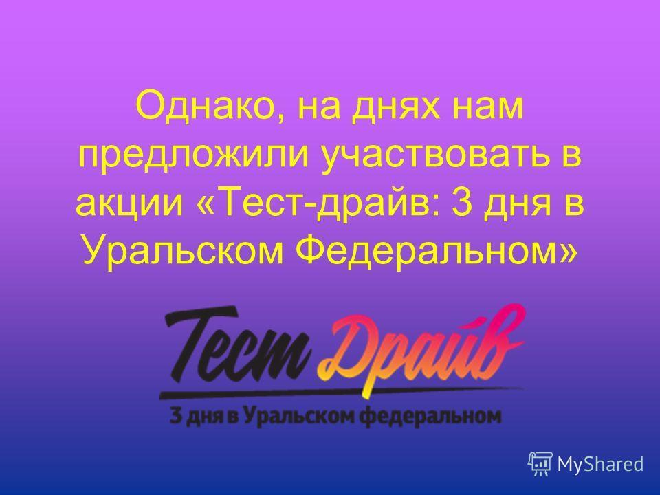 Однако, на днях нам предложили участвовать в акции «Тест-драйв: 3 дня в Уральском Федеральном»