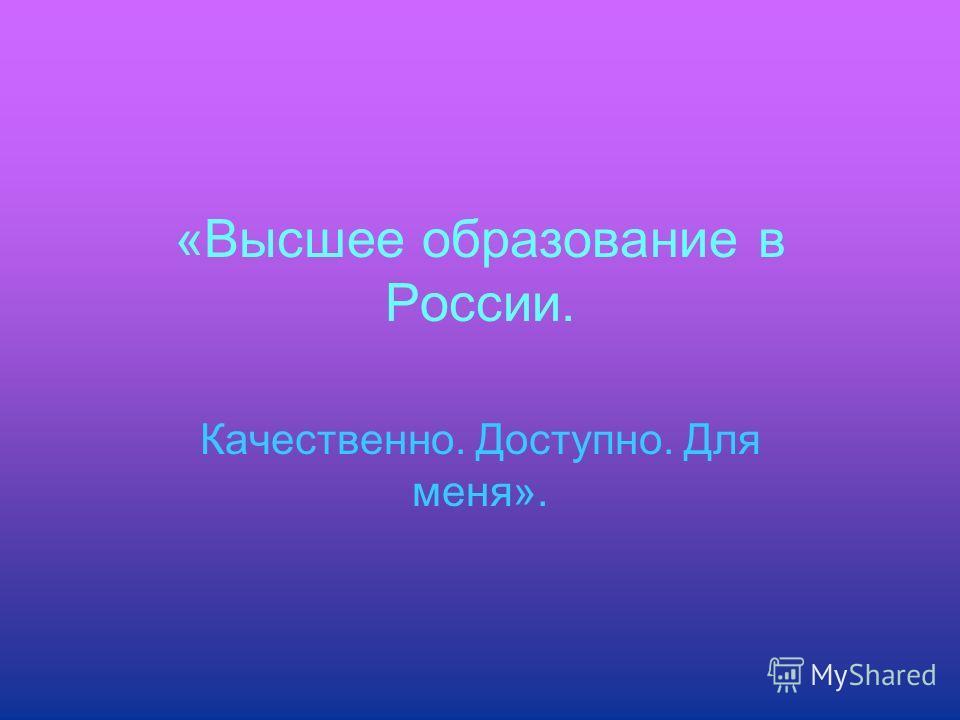 «Высшее образование в России. Качественно. Доступно. Для меня».