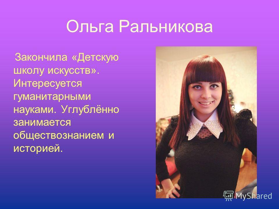 Ольга Ральникова Закончила «Детскую школу искусств». Интересуется гуманитарными науками. Углублённо занимается обществознанием и историей.