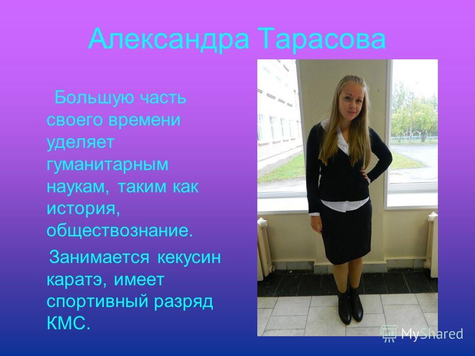 Александра Тарасова Большую часть своего времени уделяет гуманитарным наукам, таким как история, обществознание. Занимается кекусин каратэ, имеет спортивный разряд КМС.