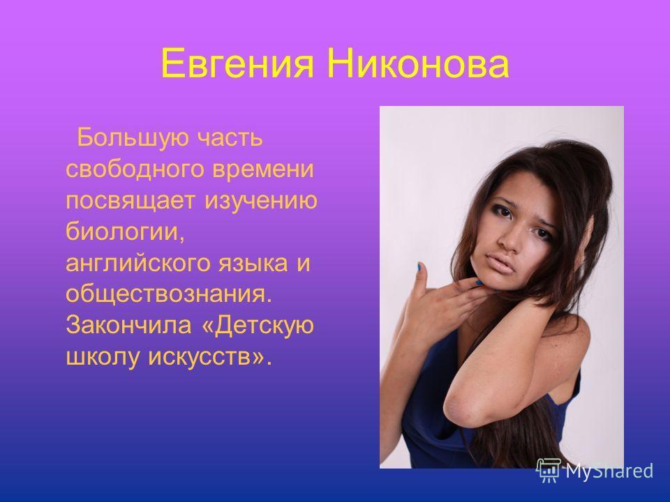 Евгения Никонова Большую часть свободного времени посвящает изучению биологии, английского языка и обществознания. Закончила «Детскую школу искусств».