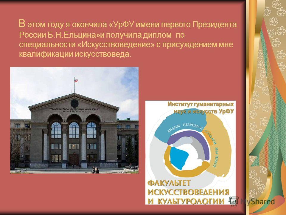 В этом году я окончила «УрФУ имени первого Президента России Б.Н.Ельцина»и получила диплом по специальности «Искусствоведение» с присуждением мне квалификации искусствоведа.