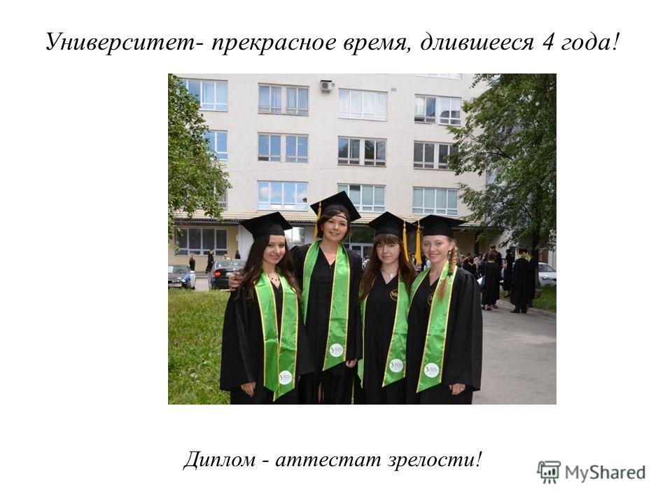Университет- прекрасное время, длившееся 4 года! Диплом - аттестат зрелости!