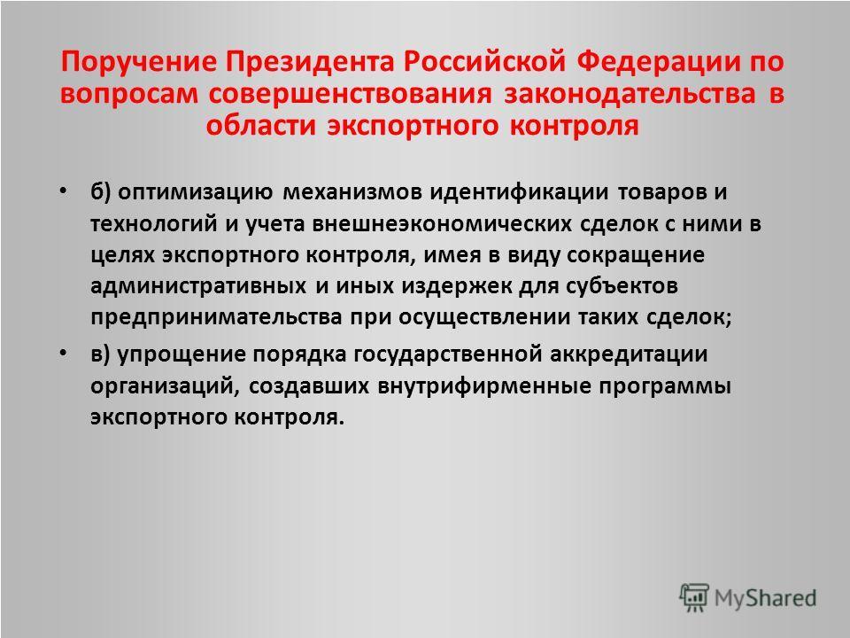 Поручение Президента Российской Федерации по вопросам совершенствования законодательства в области экспортного контроля б) оптимизацию механизмов идентификации товаров и технологий и учета внешнеэкономических сделок с ними в целях экспортного контрол
