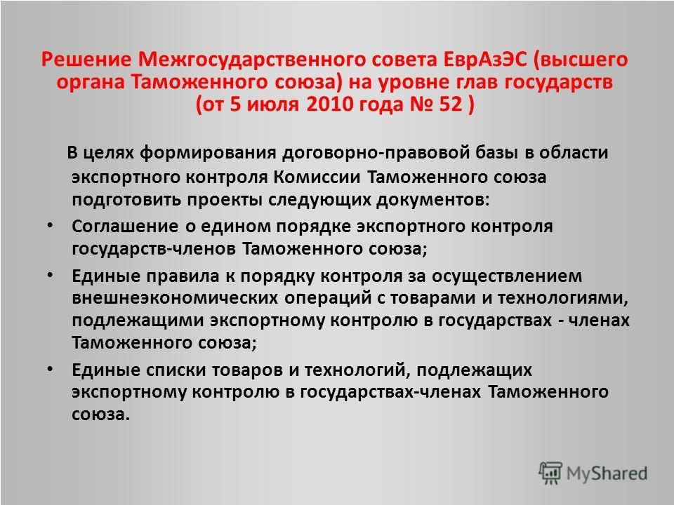 Решение Межгосударственного совета ЕврАзЭС (высшего органа Таможенного союза) на уровне глав государств (от 5 июля 2010 года 52 ) В целях формирования договорно-правовой базы в области экспортного контроля Комиссии Таможенного союза подготовить проек
