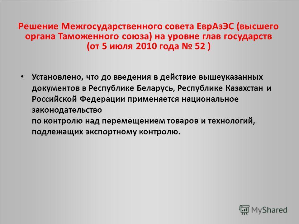 Решение Межгосударственного совета ЕврАзЭС (высшего органа Таможенного союза) на уровне глав государств (от 5 июля 2010 года 52 ) Установлено, что до введения в действие вышеуказанных документов в Республике Беларусь, Республике Казахстан и Российско