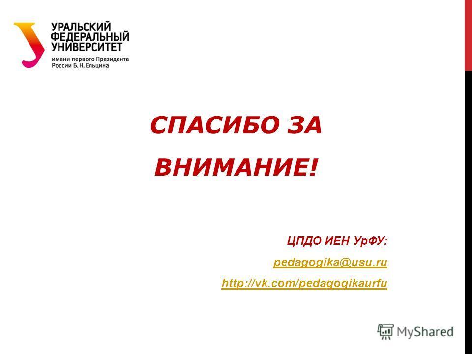 СПАСИБО ЗА ВНИМАНИЕ! ЦПДО ИЕН УрФУ: pedagogika@usu.ru http://vk.com/pedagogikaurfu