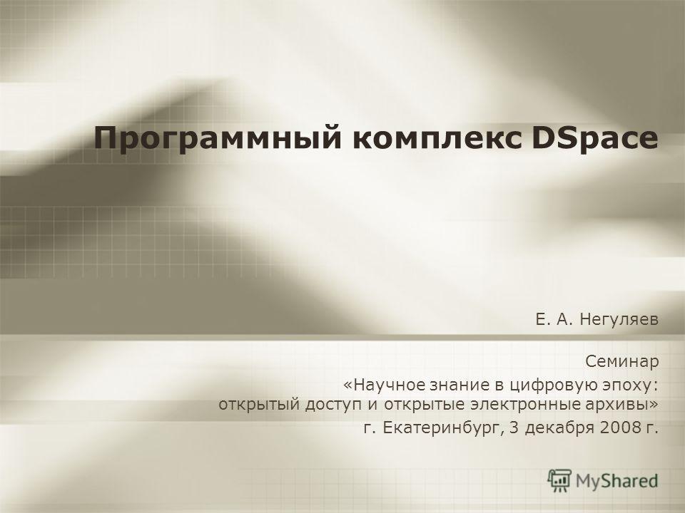 Программный комплекс DSpace Е. А. Негуляев Семинар «Научное знание в цифровую эпоху: открытый доступ и открытые электронные архивы» г. Екатеринбург, 3 декабря 2008 г.