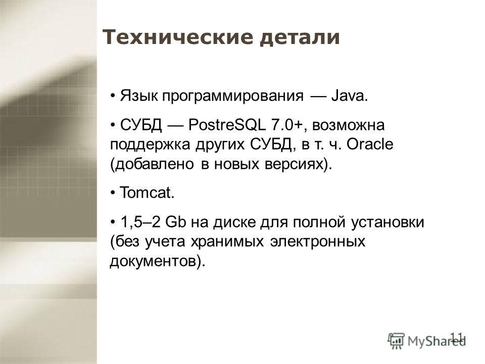 11 Технические детали Язык программирования Java. СУБД PostreSQL 7.0+, возможна поддержка других СУБД, в т. ч. Oracle (добавлено в новых версиях). Tomcat. 1,5–2 Gb на диске для полной установки (без учета хранимых электронных документов).