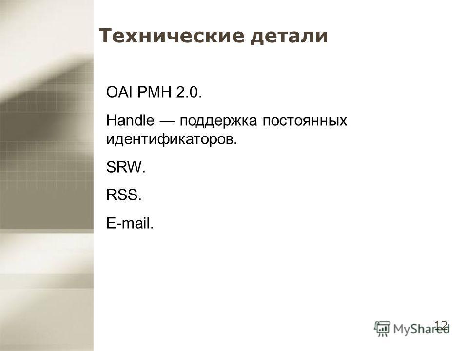 12 Технические детали OAI PMH 2.0. Handle поддержка постоянных идентификаторов. SRW. RSS. E-mail.